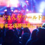 のどじまんザワールド2019の出場者と優勝結果について!
